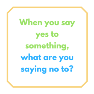 when you say yes, what are you saying no to